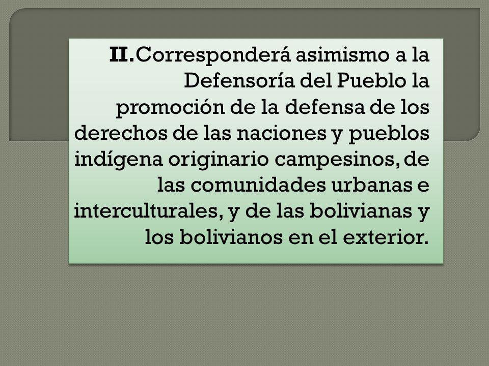 II.Corresponderá asimismo a la Defensoría del Pueblo la promoción de la defensa de los derechos de las naciones y pueblos indígena originario campesinos, de las comunidades urbanas e interculturales, y de las bolivianas y los bolivianos en el exterior.