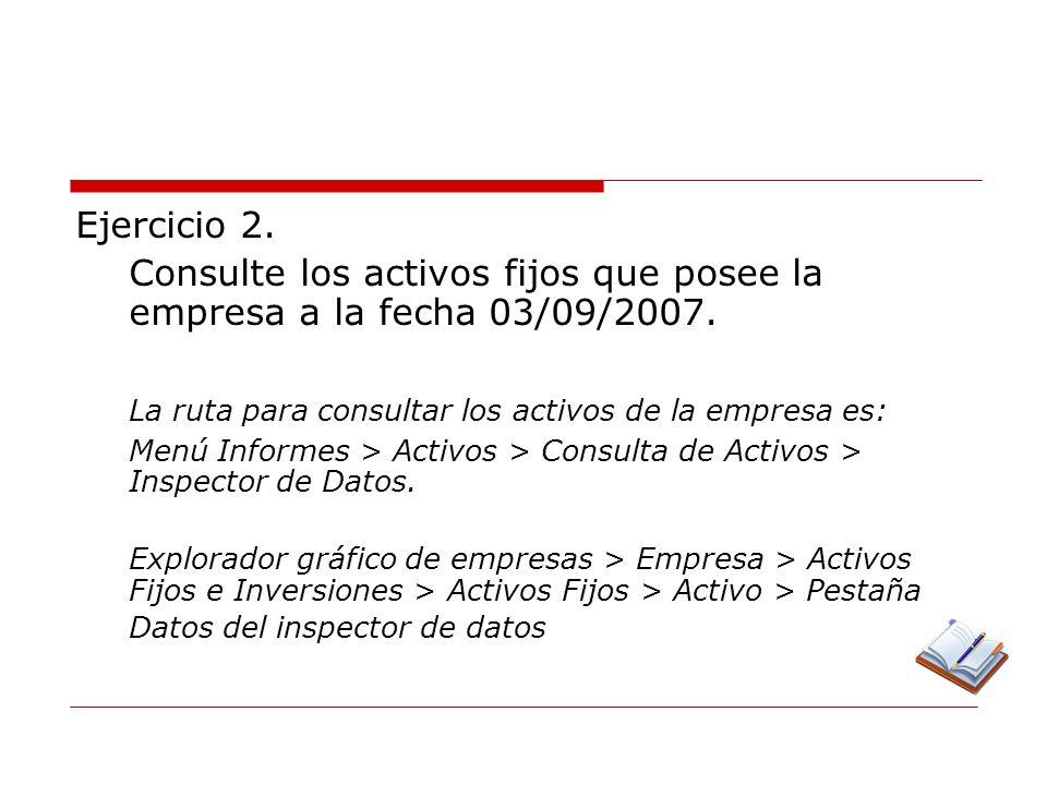 Consulte los activos fijos que posee la empresa a la fecha 03/09/2007.