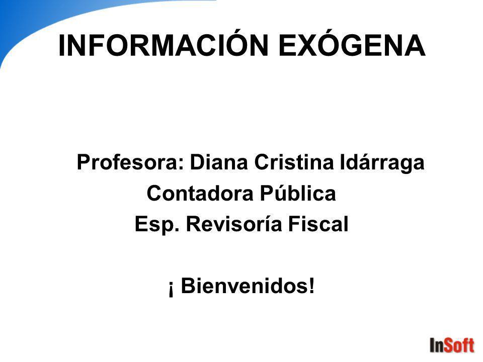 INFORMACIÓN EXÓGENA Profesora: Diana Cristina Idárraga Contadora Pública Esp.