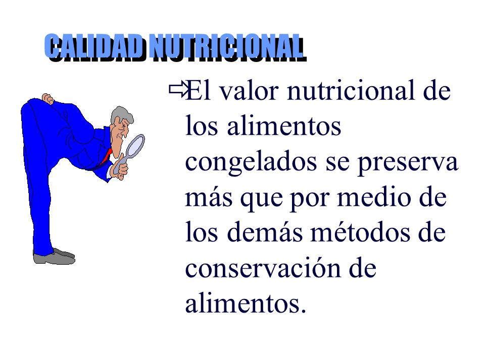 CALIDAD NUTRICIONAL El valor nutricional de los alimentos congelados se preserva más que por medio de los demás métodos de conservación de alimentos.
