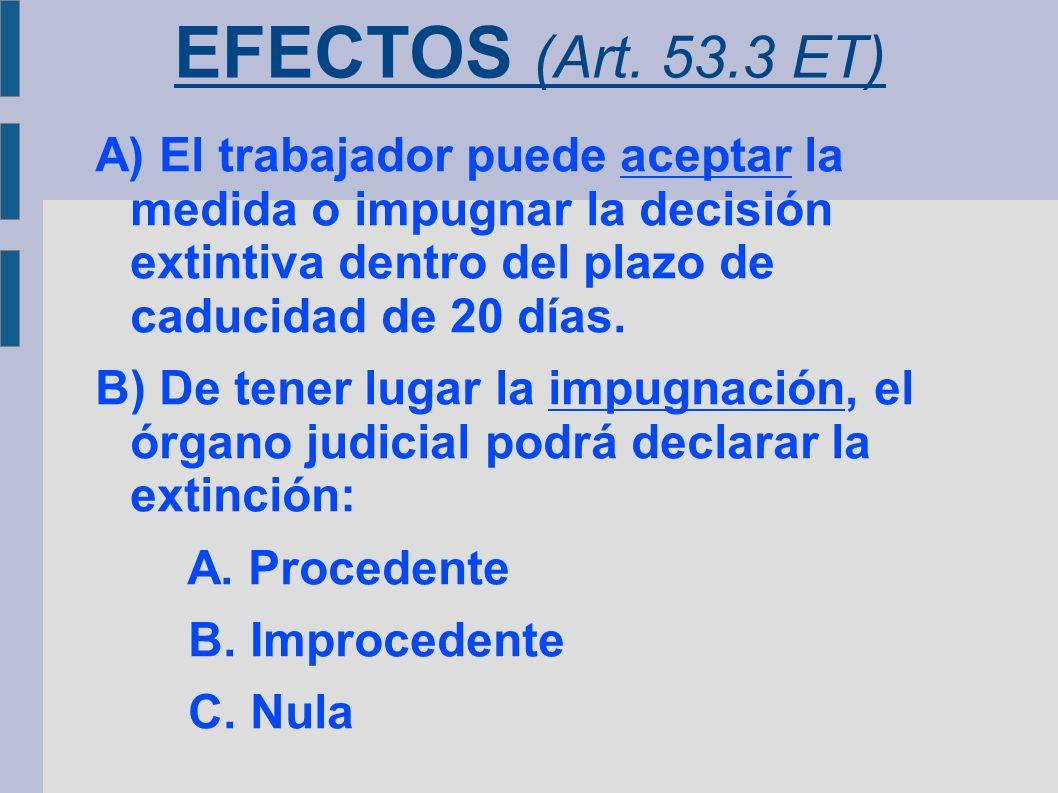 EFECTOS (Art. 53.3 ET) A) El trabajador puede aceptar la medida o impugnar la decisión extintiva dentro del plazo de caducidad de 20 días.