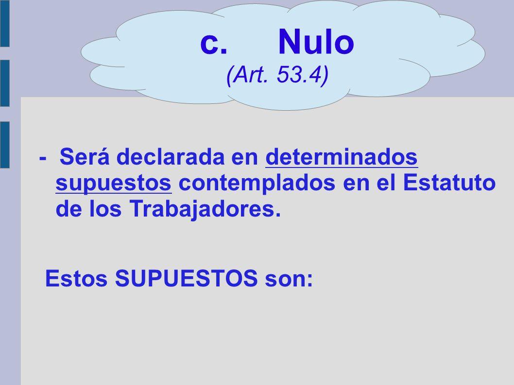 : c. Nulo (Art. 53.4) - Será declarada en determinados supuestos contemplados en el Estatuto de los Trabajadores.