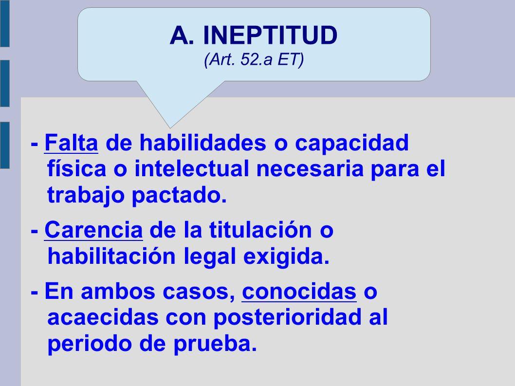A. INEPTITUD(Art. 52.a ET) - Falta de habilidades o capacidad física o intelectual necesaria para el trabajo pactado.