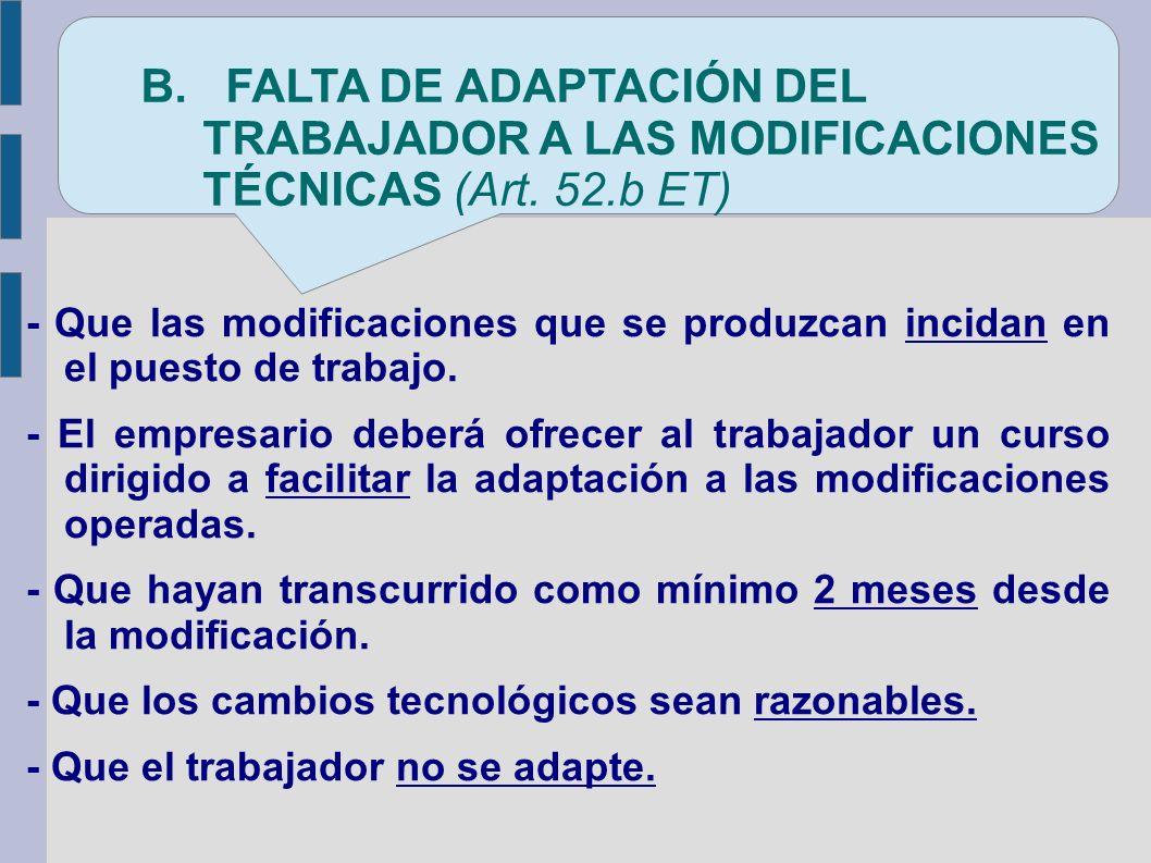 B. FALTA DE ADAPTACION DEL TRABAJADOR A LAS MODIFICACIONES TÉCNICAS OPERADAS EN SU PUESTO DE TRABAJO
