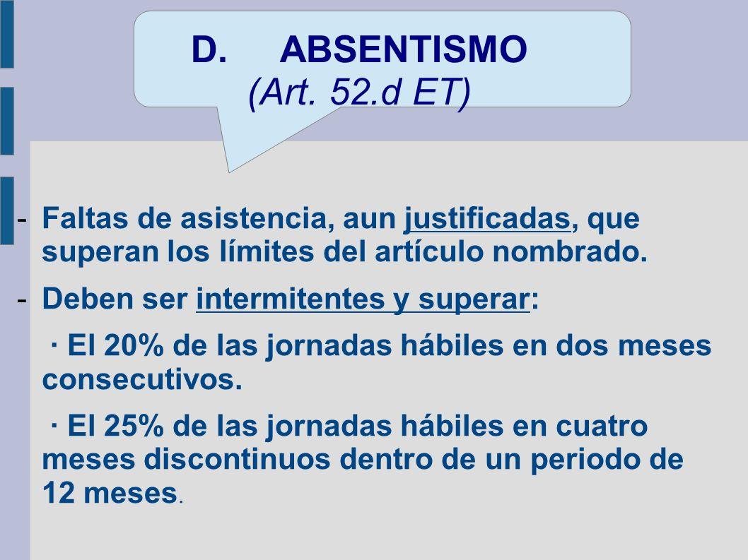 D. ABSENTISMO (Art. 52.d ET) Faltas de asistencia, aun justificadas, que superan los límites del artículo nombrado.