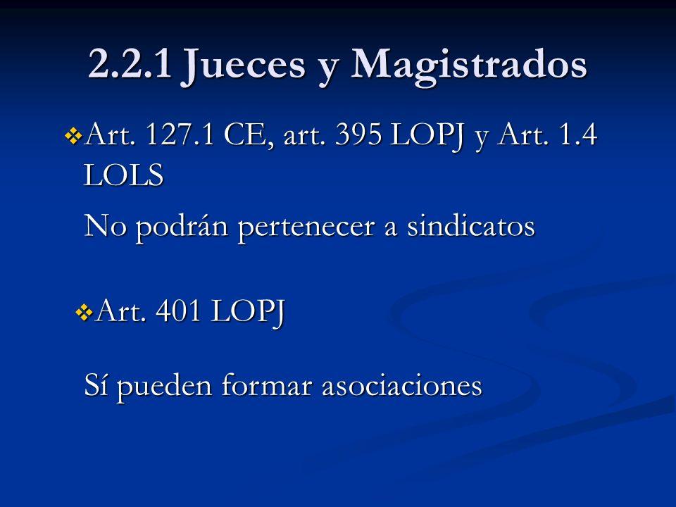 2.2.1 Jueces y Magistrados Art. 127.1 CE, art. 395 LOPJ y Art. 1.4 LOLS. No podrán pertenecer a sindicatos.