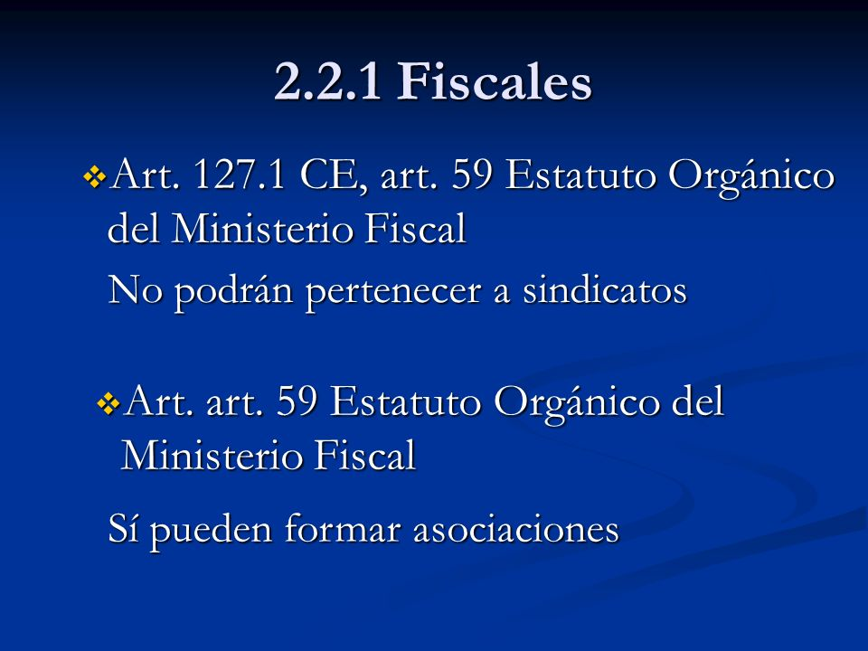 2.2.1 Fiscales Art. 127.1 CE, art. 59 Estatuto Orgánico del Ministerio Fiscal. No podrán pertenecer a sindicatos.