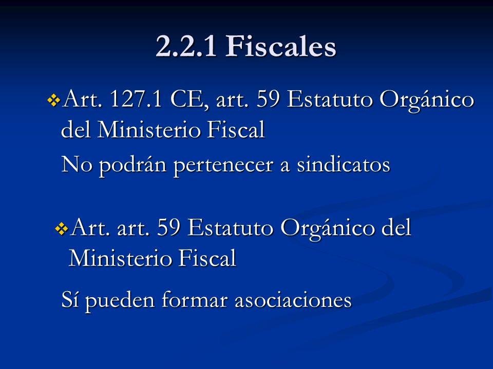 2.2.1 FiscalesArt. 127.1 CE, art. 59 Estatuto Orgánico del Ministerio Fiscal. No podrán pertenecer a sindicatos.