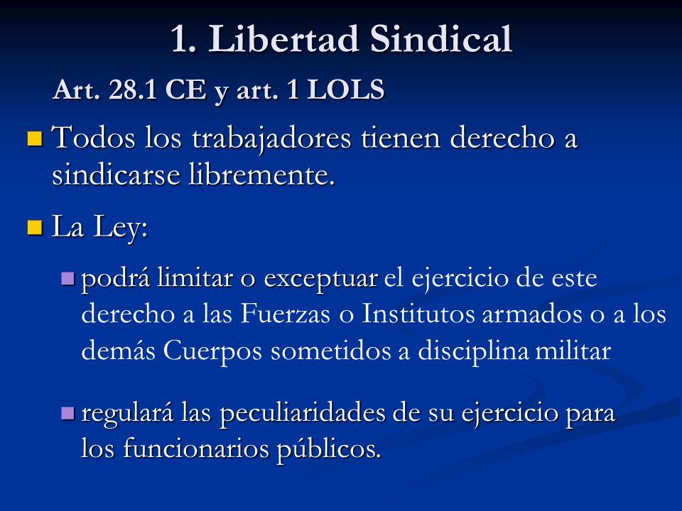 1. Libertad Sindical Art. 28.1 CE y art. 1 LOLS. Todos los trabajadores tienen derecho a sindicarse libremente.