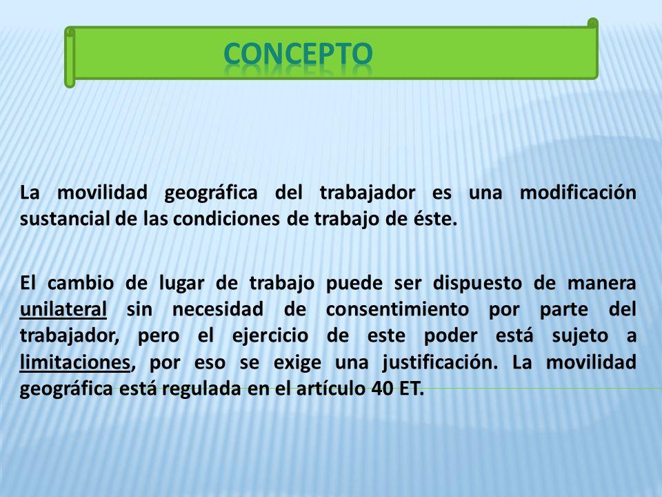 CONCEPTO La movilidad geográfica del trabajador es una modificación sustancial de las condiciones de trabajo de éste.