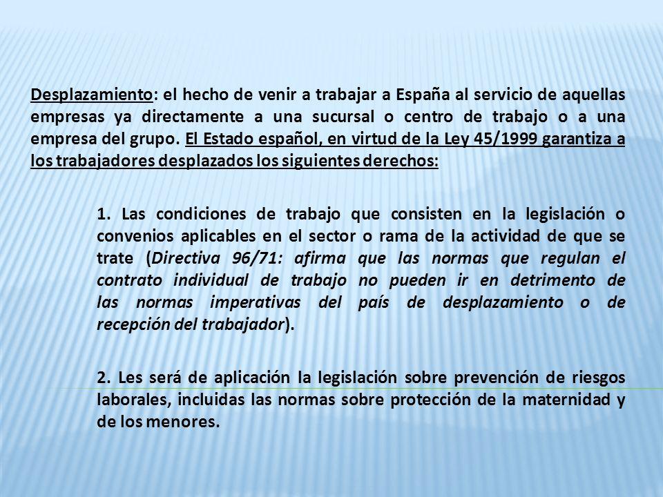 Desplazamiento: el hecho de venir a trabajar a España al servicio de aquellas empresas ya directamente a una sucursal o centro de trabajo o a una empresa del grupo. El Estado español, en virtud de la Ley 45/1999 garantiza a los trabajadores desplazados los siguientes derechos:
