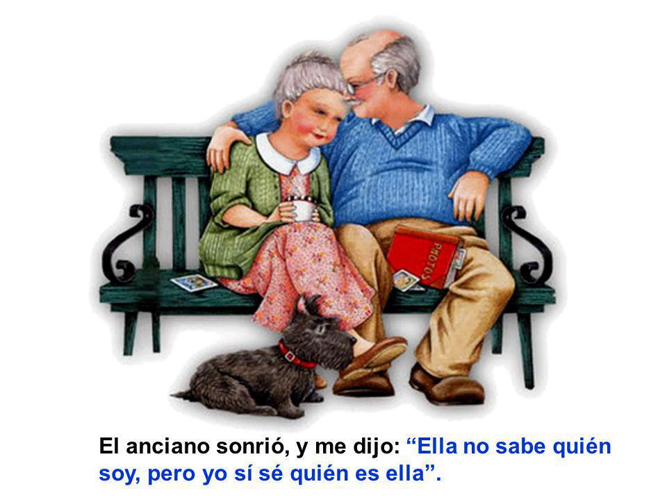 El anciano sonrió, y me dijo: Ella no sabe quién soy, pero yo sí sé quién es ella .