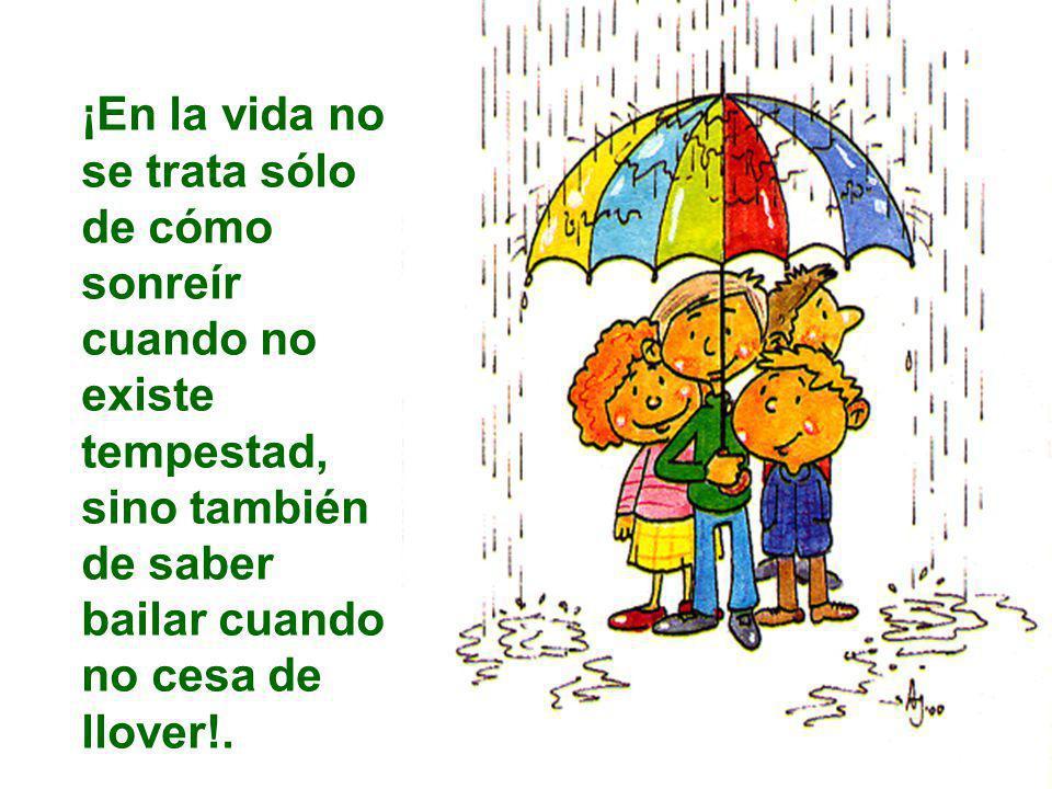 ¡En la vida no se trata sólo de cómo sonreír cuando no existe tempestad, sino también de saber bailar cuando no cesa de llover!.