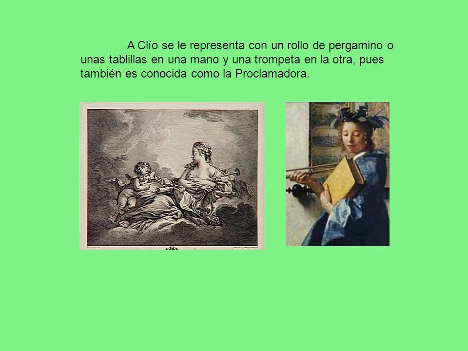 A Clío se le representa con un rollo de pergamino o unas tablillas en una mano y una trompeta en la otra, pues también es conocida como la Proclamadora.