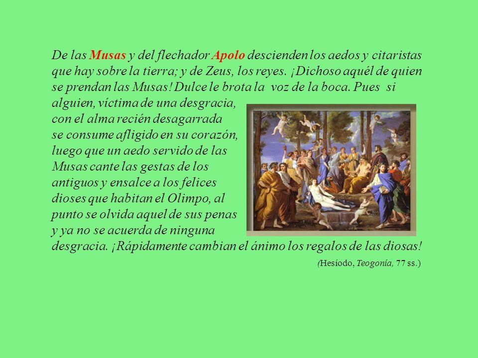 De las Musas y del flechador Apolo descienden los aedos y citaristas que hay sobre la tierra; y de Zeus, los reyes. ¡Dichoso aquél de quien se prendan las Musas! Dulce le brota la voz de la boca. Pues si alguien, víctima de una desgracia,