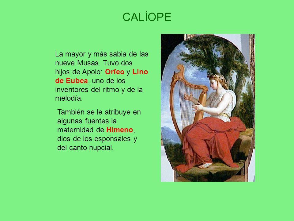CALÍOPE La mayor y más sabia de las nueve Musas. Tuvo dos hijos de Apolo: Orfeo y Lino de Eubea, uno de los inventores del ritmo y de la melodía.