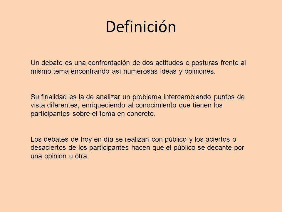 Definición Un debate es una confrontación de dos actitudes o posturas frente al mismo tema encontrando así numerosas ideas y opiniones.