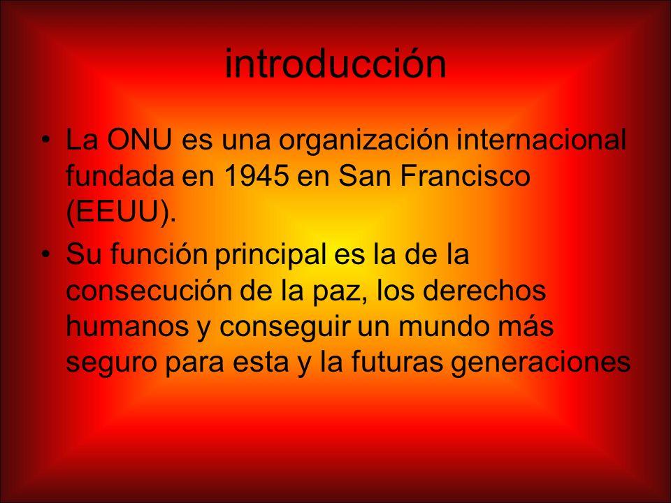 introducción La ONU es una organización internacional fundada en 1945 en San Francisco (EEUU).