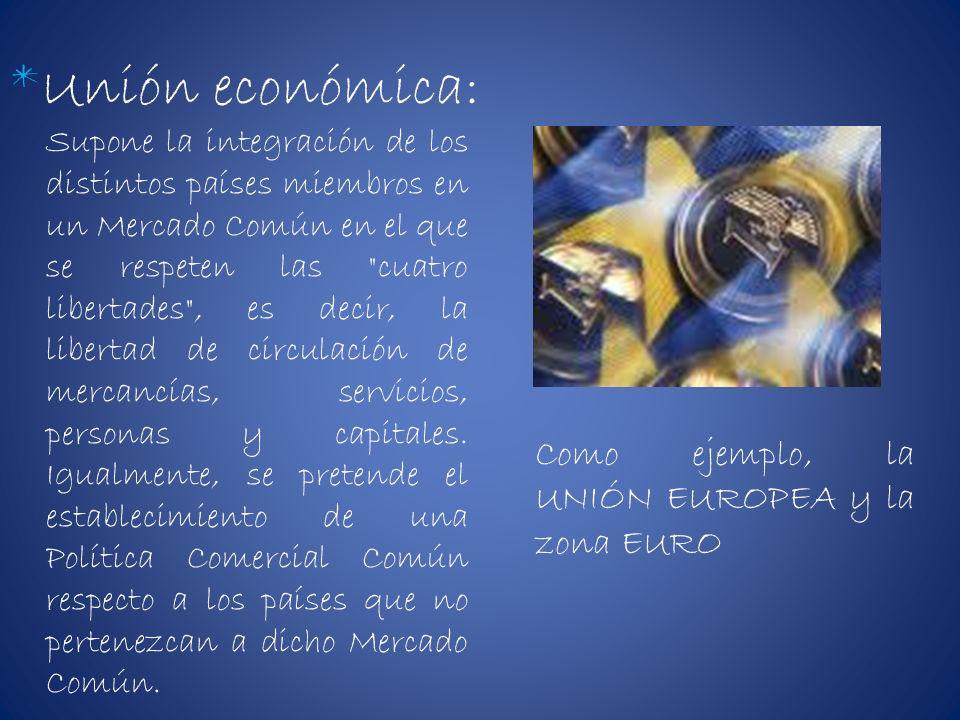 *Unión económica: Como ejemplo, la UNIÓN EUROPEA y la zona EURO