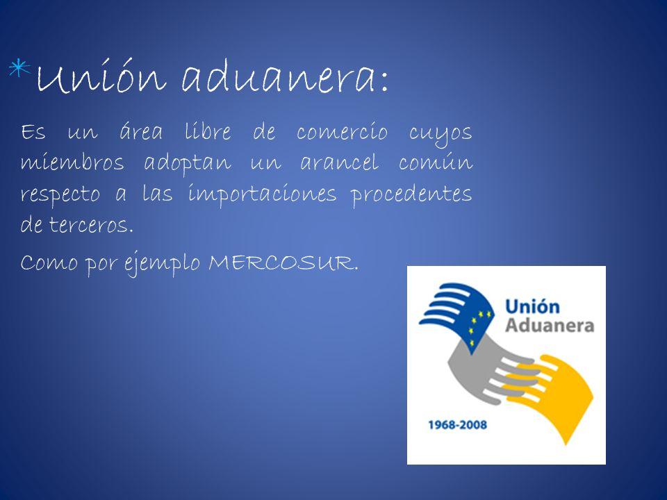 *Unión aduanera:Es un área libre de comercio cuyos miembros adoptan un arancel común respecto a las importaciones procedentes de terceros.