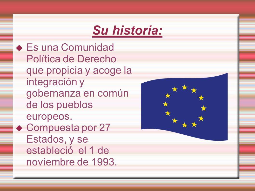 Su historia:Es una Comunidad Política de Derecho que propicia y acoge la integración y gobernanza en común de los pueblos europeos.