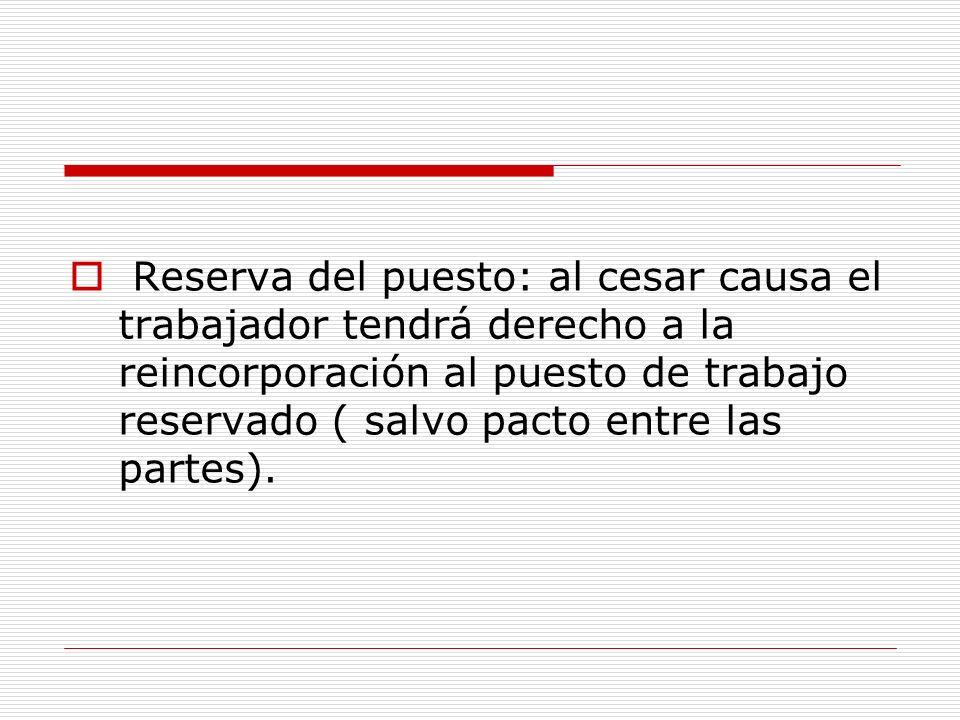 Reserva del puesto: al cesar causa el trabajador tendrá derecho a la reincorporación al puesto de trabajo reservado ( salvo pacto entre las partes).