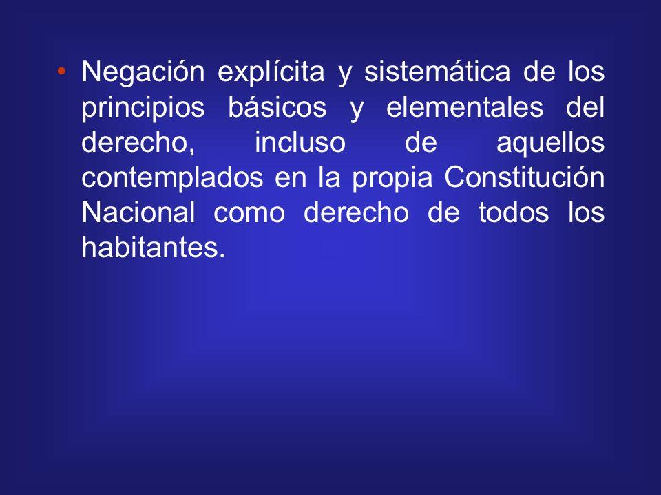 Negación explícita y sistemática de los principios básicos y elementales del derecho, incluso de aquellos contemplados en la propia Constitución Nacional como derecho de todos los habitantes.