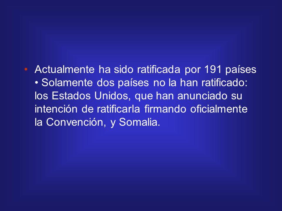 Actualmente ha sido ratificada por 191 países • Solamente dos países no la han ratificado: los Estados Unidos, que han anunciado su intención de ratificarla firmando oficialmente la Convención, y Somalia.