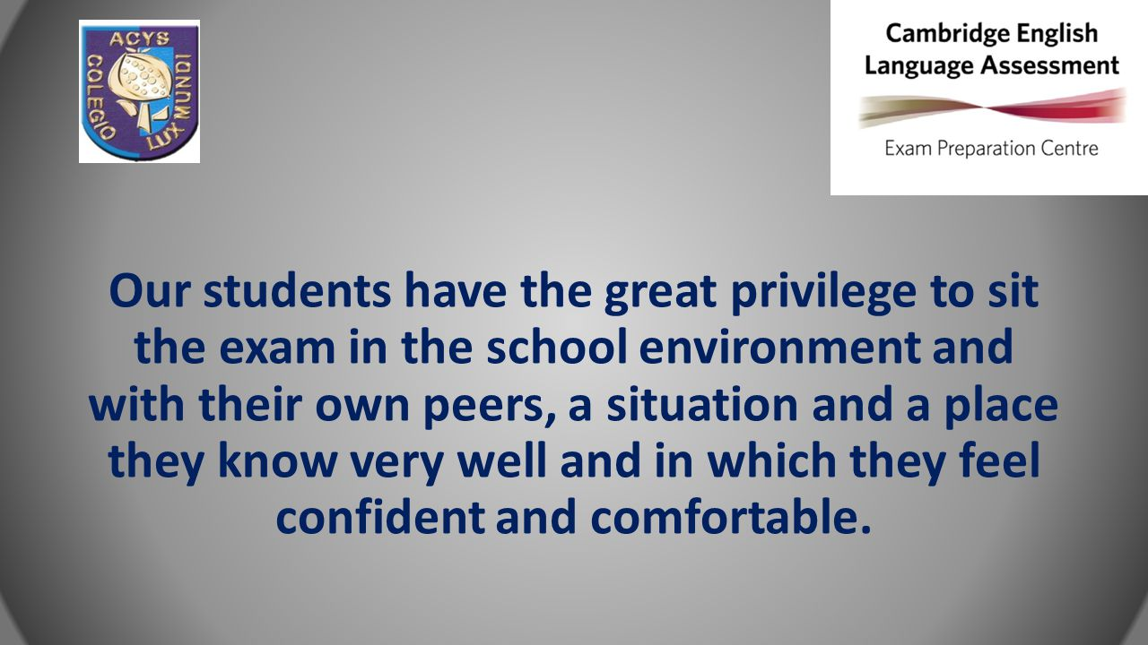 Our students have the great privilege to sit the exam in the school environment and with their own peers, a situation and a place they know very well and in which they feel confident and comfortable.
