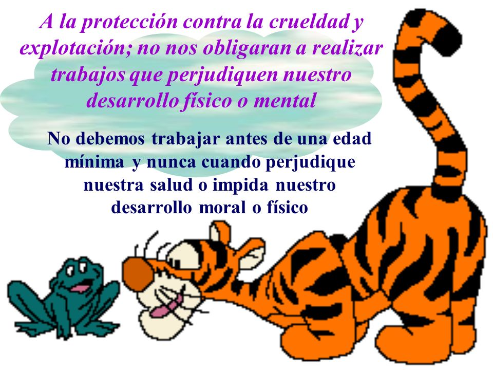 A la protección contra la crueldad y explotación; no nos obligaran a realizar trabajos que perjudiquen nuestro desarrollo físico o mental