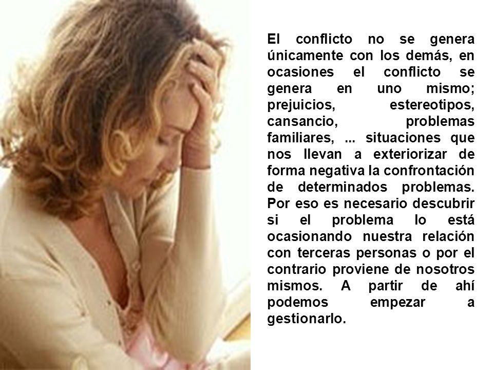 El conflicto no se genera únicamente con los demás, en ocasiones el conflicto se genera en uno mismo; prejuicios, estereotipos, cansancio, problemas familiares, ...