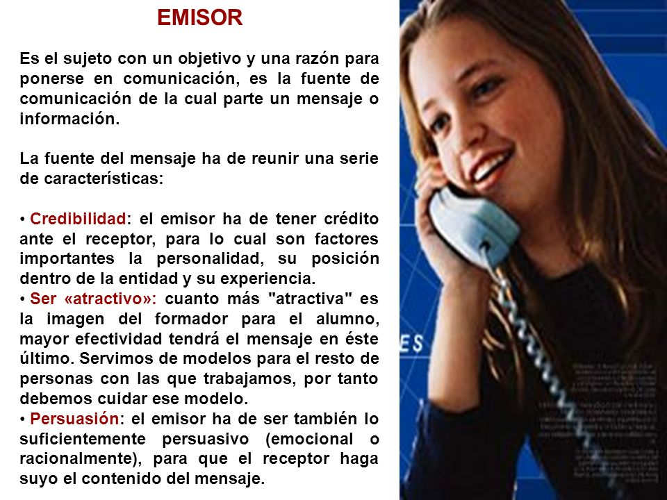 EMISOR Es el sujeto con un objetivo y una razón para ponerse en comunicación, es la fuente de comunicación de la cual parte un mensaje o información.