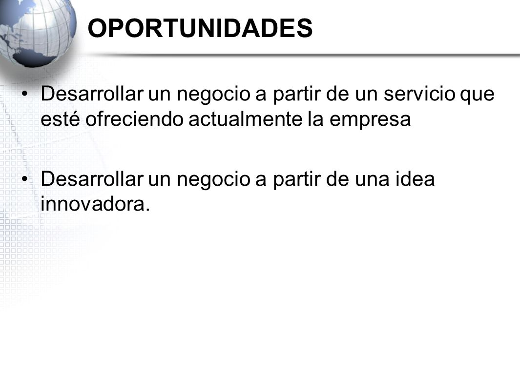 OPORTUNIDADES Desarrollar un negocio a partir de un servicio que esté ofreciendo actualmente la empresa.
