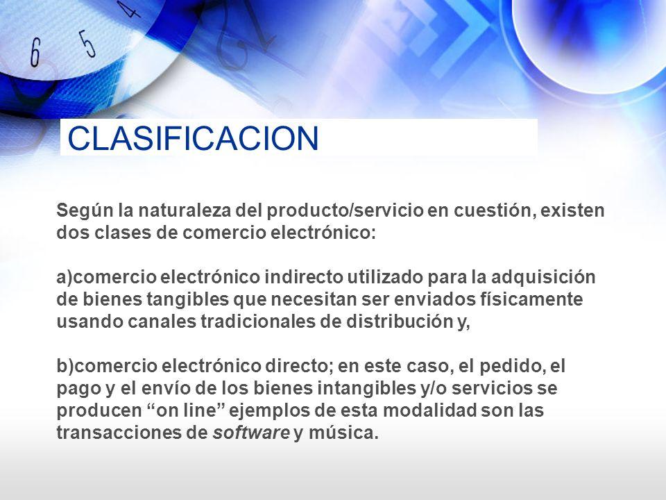 CLASIFICACION Según la naturaleza del producto/servicio en cuestión, existen dos clases de comercio electrónico: