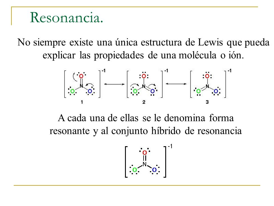 Resonancia. No siempre existe una única estructura de Lewis que pueda explicar las propiedades de una molécula o ión.