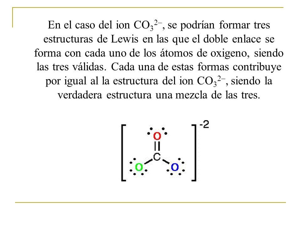 En el caso del ion CO32–, se podrían formar tres estructuras de Lewis en las que el doble enlace se forma con cada uno de los átomos de oxigeno, siendo las tres válidas.