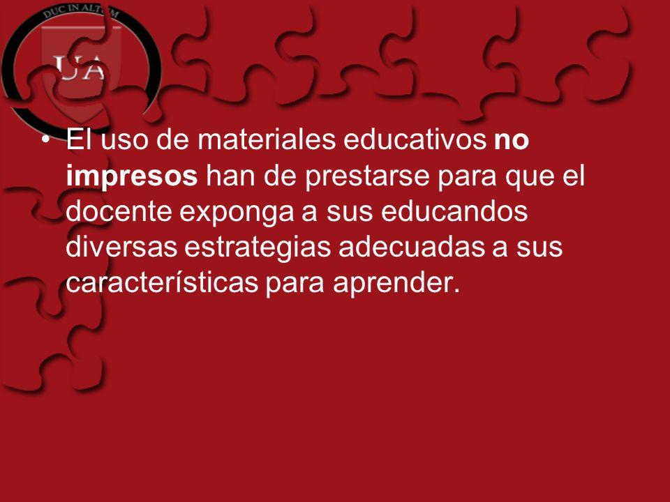 El uso de materiales educativos no impresos han de prestarse para que el docente exponga a sus educandos diversas estrategias adecuadas a sus características para aprender.