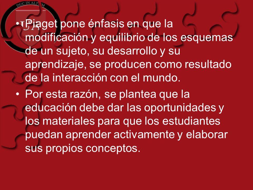 Piaget pone énfasis en que la modificación y equilibrio de los esquemas de un sujeto, su desarrollo y su aprendizaje, se producen como resultado de la interacción con el mundo.