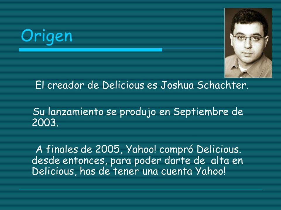 Origen El creador de Delicious es Joshua Schachter.