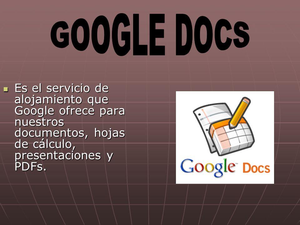 GOOGLE DOCS Es el servicio de alojamiento que Google ofrece para nuestros documentos, hojas de cálculo, presentaciones y PDFs.