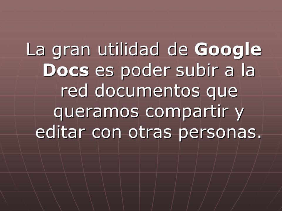 La gran utilidad de Google Docs es poder subir a la red documentos que queramos compartir y editar con otras personas.