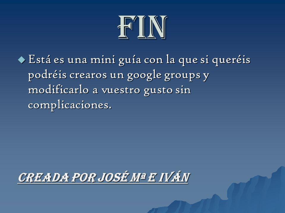 FIN Está es una mini guía con la que si queréis podréis crearos un google groups y modificarlo a vuestro gusto sin complicaciones.