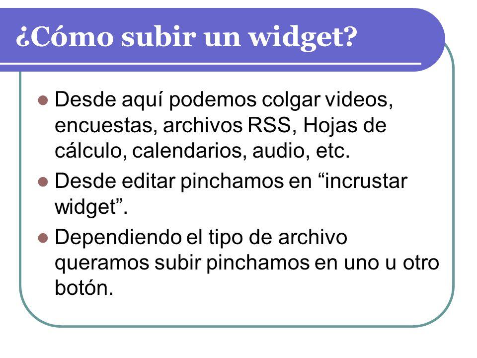 ¿Cómo subir un widget Desde aquí podemos colgar videos, encuestas, archivos RSS, Hojas de cálculo, calendarios, audio, etc.