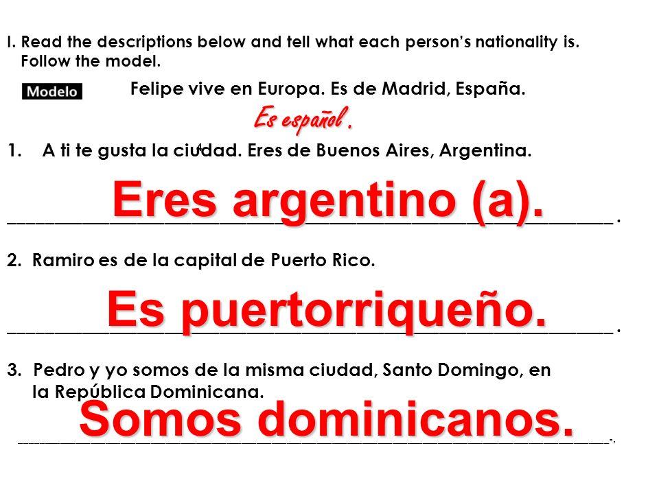 Eres argentino (a). Es puertorriqueño. Somos dominicanos. Es español .