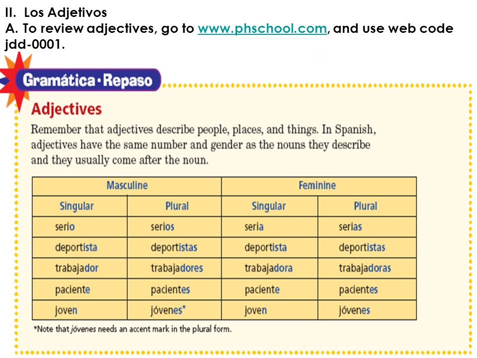 II. Los Adjetivos To review adjectives, go to www.phschool.com, and use web code jdd-0001.