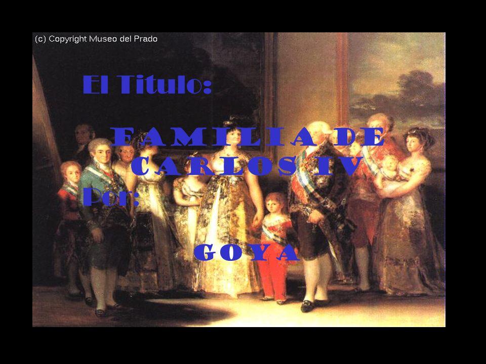 El Titulo: Familia de Carlos IV Por: Goya