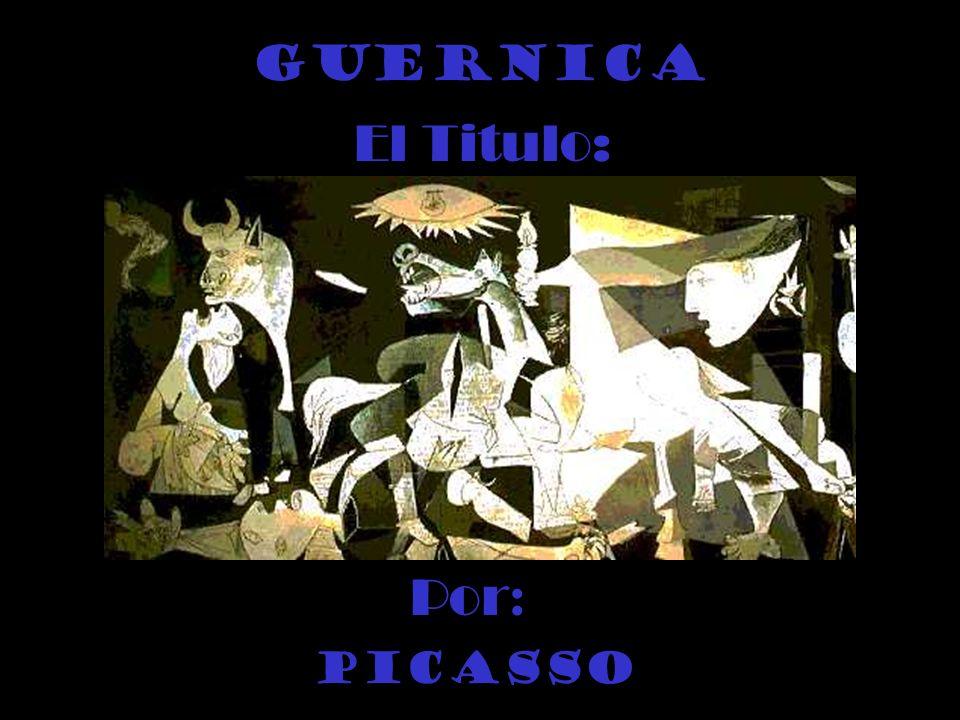 Guernica El Titulo: Por: Picasso