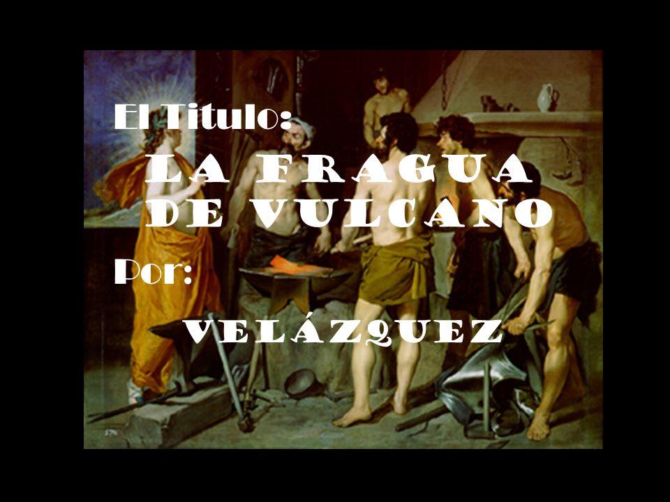 El Titulo: La Fragua de Vulcano Por: Velázquez