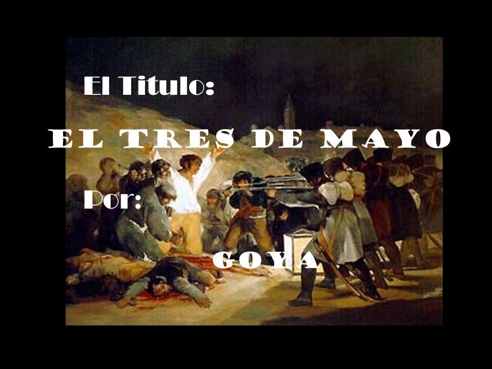 El Titulo: El Tres de Mayo Por: Goya