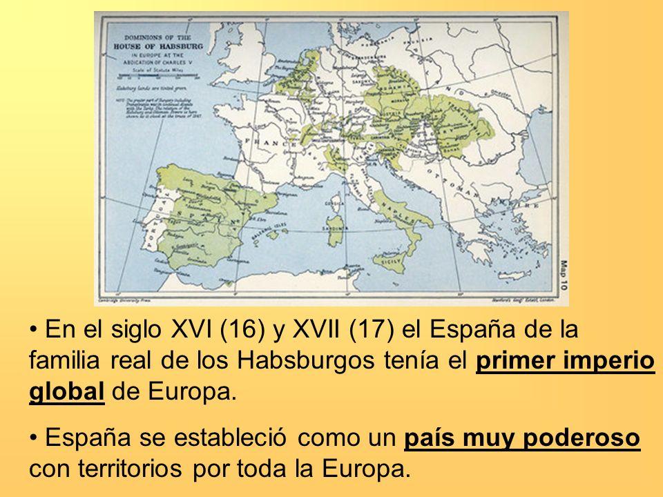 En el siglo XVI (16) y XVII (17) el España de la familia real de los Habsburgos tenía el primer imperio global de Europa.